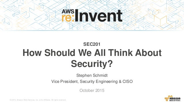 © 2015, Amazon Web Services, Inc. or its Affiliates. All rights reserved. Stephen Schmidt Vice President, Security Enginee...