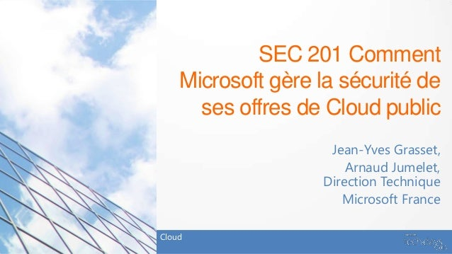 SEC 201 Comment    Microsoft gère la sécurité de      ses offres de Cloud public                    Jean-Yves Grasset,    ...