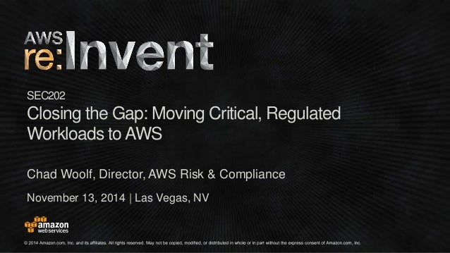 November 13, 2014   Las Vegas, NV  SEC202  Closing the Gap: Moving Critical, Regulated  Workloads to AWS  Chad Woolf, Dire...