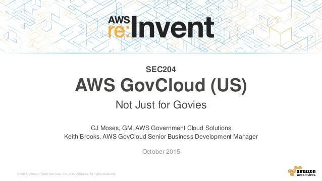 © 2015, Amazon Web Services, Inc. or its Affiliates. All rights reserved. CJ Moses, GM, AWS Government Cloud Solutions Kei...