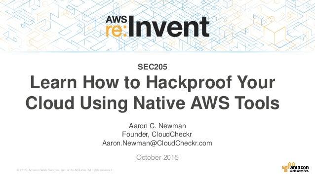 © 2015, Amazon Web Services, Inc. or its Affiliates. All rights reserved. Aaron C. Newman October 2015 SEC205 Learn How to...