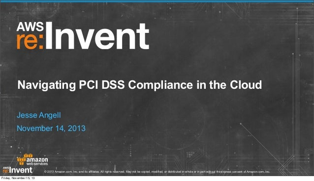 Navigating PCI DSS Compliance in the Cloud Jesse Angell November 14, 2013  © 2013 Amazon.com, Inc. and its affiliates. All...