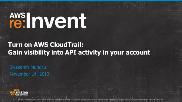 Turn on AWS CloudTrail: Gain visibility into API activity in your account Sivakanth Mundru November 14, 2013  © 2013 Amazo...