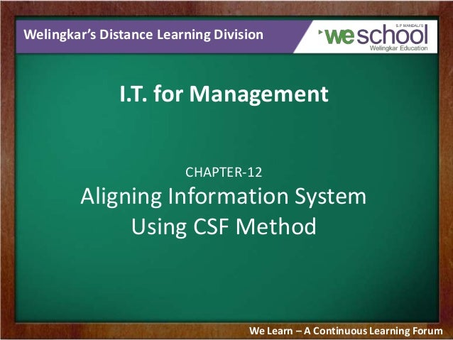 Welingkar's Distance Learning Division I.T. for Management CHAPTER-12 Aligning Information System Using CSF Method We Lear...