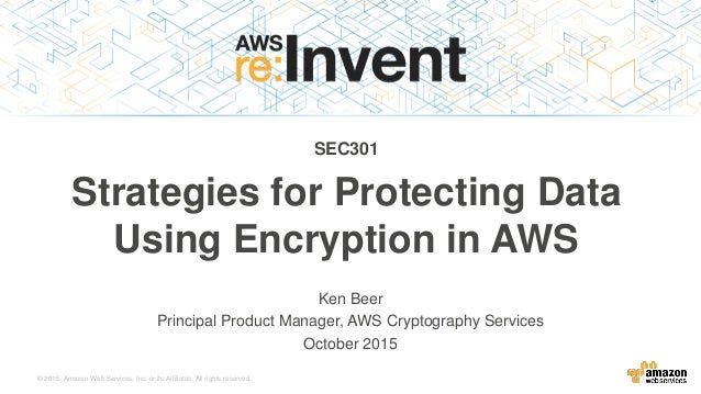 © 2015, Amazon Web Services, Inc. or its Affiliates. All rights reserved. Ken Beer Principal Product Manager, AWS Cryptogr...