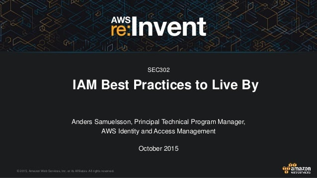 © 2015, Amazon Web Services, Inc. or its Affiliates. All rights reserved. IAM Best Practices to Live By SEC302 Anders Samu...