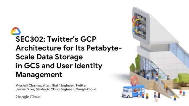 SEC302: Twitter's GCP Architecture for Its Petabyte- Scale Data Storage in GCS and User Identity Management Vrushali Chann...