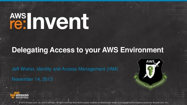 Delegating Access to your AWS Environment Jeff Wierer, Identity and Access Management (IAM) November 14, 2013  © 2013 Amaz...