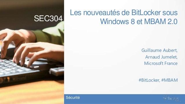 Les nouveautés de BitLocker sousWindows 8 et MBAM 2.0Guillaume Aubert,Arnaud Jumelet,Microsoft FranceSécurité#BitLocker, #...