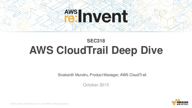 © 2015, Amazon Web Services, Inc. or its Affiliates. All rights reserved. Sivakanth Mundru, Product Manager, AWS CloudTrai...
