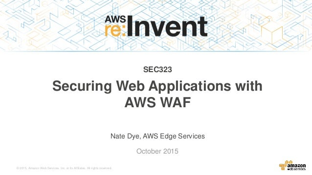 © 2015, Amazon Web Services, Inc. or its Affiliates. All rights reserved. Nate Dye, AWS Edge Services October 2015 SEC323 ...
