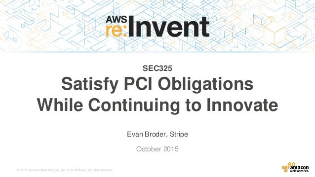 © 2015, Amazon Web Services, Inc. or its Affiliates. All rights reserved. Evan Broder, Stripe October 2015 SEC325 Satisfy ...