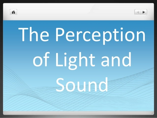The Perception of Light and Sound