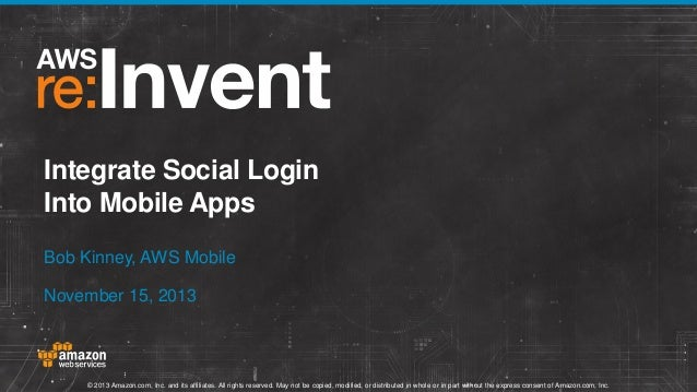 Integrate Social Login Into Mobile Apps Bob Kinney, AWS Mobile November 15, 2013  © 2013 Amazon.com, Inc. and its affiliat...
