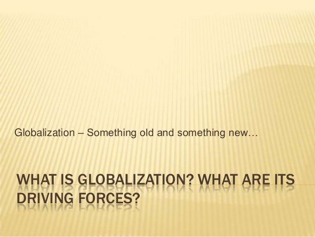 WHAT IS GLOBALIZATION? WHAT ARE ITS DRIVING FORCES? Globalization – Something old and something new…