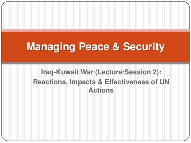 Iraq-Kuwait War (Lecture/Session 2): Reactions, Impacts & Effectiveness of UN Actions Managing Peace & Security
