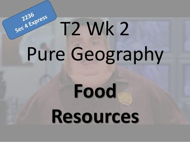 T2 Wk 2 Pure Geography Food Resources