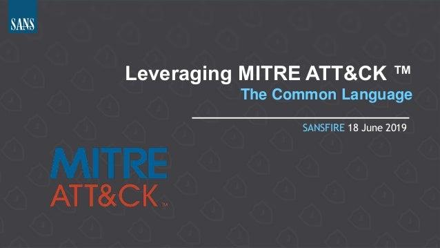 Leveraging MITRE ATT&CK ™ The Common Language SANSFIRE 18 June 2019