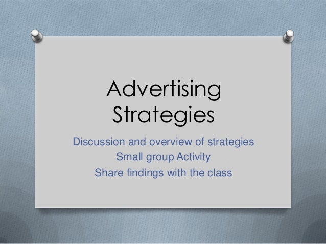 Advertising Strategies Discussion and overview of strategies Small group Activity Share findings with the class