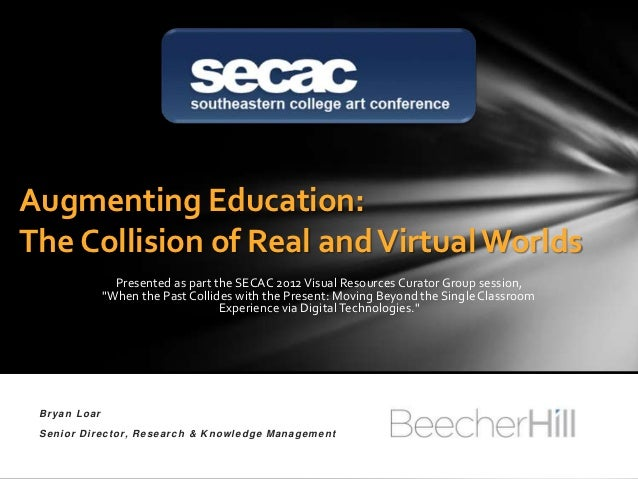 Augmenting Education:The Collision of Real and Virtual Worlds                Presented as part the SECAC 2012 Visual Resou...