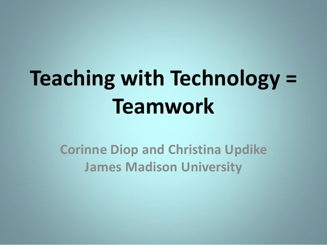 Teaching with Technology = Teamwork Corinne Diop and Christina Updike James Madison University