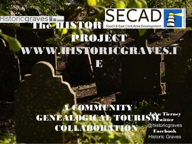 The HISTORIC GRAVESPROJECTWWW.HISTORICGRAVES.IEA COMMUNITYGENEALOGICAL TOURISMCOLLABORATIONJohn TierneyTwitter@historicgr...
