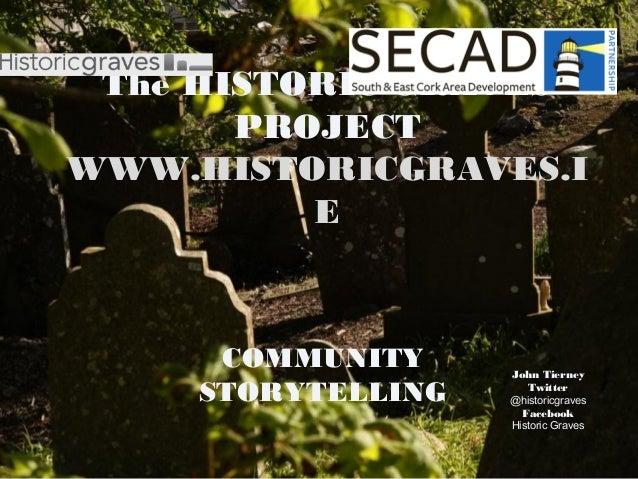 The HISTORIC GRAVESPROJECTWWW.HISTORICGRAVES.IECOMMUNITYSTORYTELLINGJohn TierneyTwitter@historicgravesFacebookHistoric Gr...