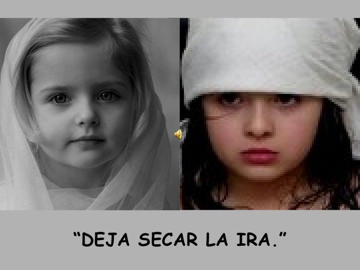 """"""" DEJA SECAR LA IRA."""""""