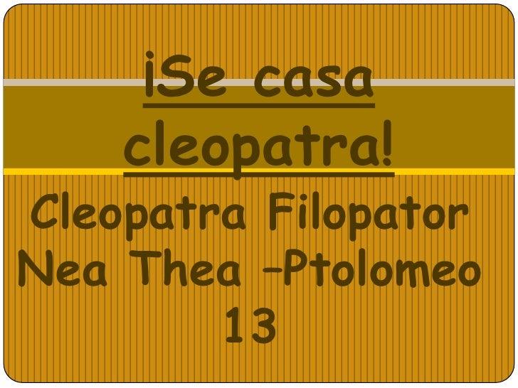 ¡Se casa    cleopatra!Cleopatra FilopatorNea Thea –Ptolomeo        13