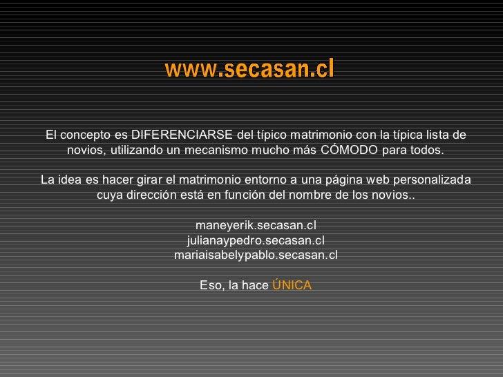 www.secasan.cl El concepto es DIFERENCIARSE del típico matrimonio con la típica lista de novios, utilizando un mecanismo m...