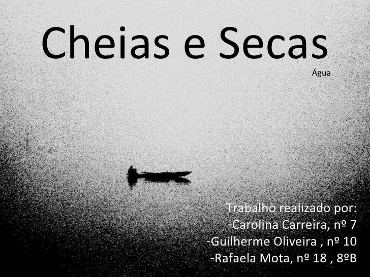 Cheias e Secas             Água            Trabalho realizado por:            -Carolina Carreira, nº 7        -Guilherme O...