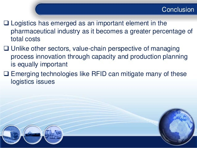Conclusion Logistics has emerged as an important element in the  pharmaceutical industry as it becomes a greater percenta...