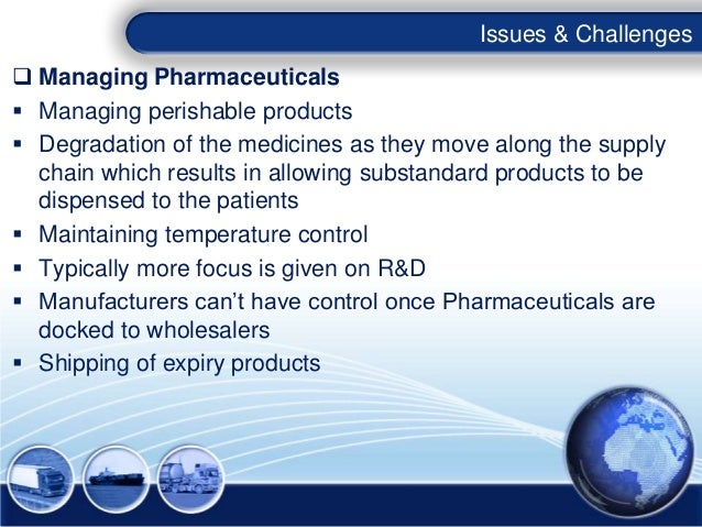 Issues & Challenges Managing Pharmaceuticals Managing perishable products Degradation of the medicines as they move alo...