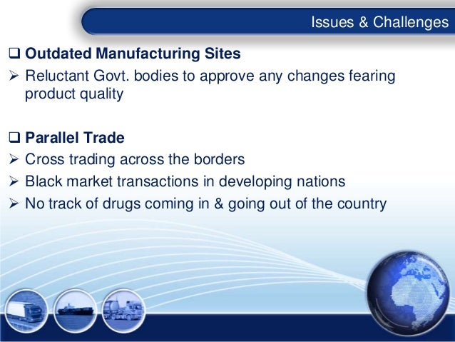Issues & Challenges Outdated Manufacturing Sites Reluctant Govt. bodies to approve any changes fearing  product quality...