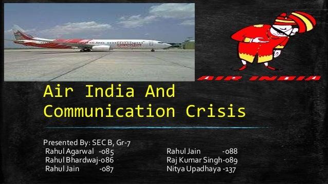 Air India AndCommunication CrisisPresented By: SEC B, Gr-7Rahul Agarwal -085 Rahul Jain -088Rahul Bhardwaj-086 Raj Kumar S...