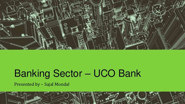 Banking Sector – UCO Bank Presented by – Sajal Mondal