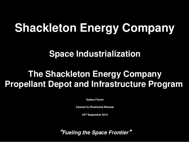 """Fueling the Space Frontier"" 19/21/2013 Shackleton Energy Company Space Industrialization The Shackleton Energy Company Pr..."