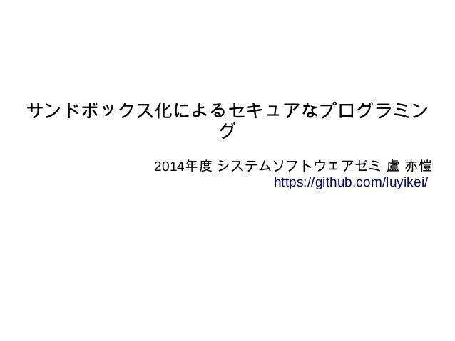 サンドボックス化によるセキュアなプログラミン グ 2014年度 システムソフトウェアゼミ 盧 亦愷 https://github.com/luyikei/