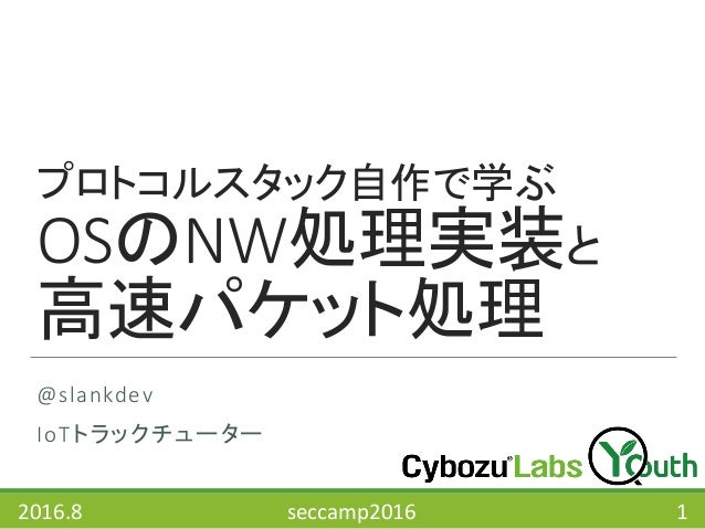 プロトコルスタック自作で学ぶ OSのNW処理実装と 高速パケット処理 @slankdev IoTトラックチューター 2016.8 seccamp2016 1