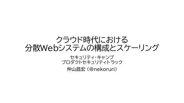 クラウド時代における 分散Webシステムの構成とスケーリング セキュリティ・キャンプ プロダクトセキュリティトラック 仲山昌宏 (@nekoruri)
