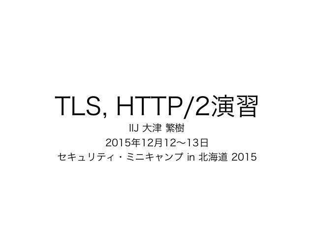 TLS, HTTP/2演習 IIJ 大津 繁樹 2015年12月12∼13日 セキュリティ・ミニキャンプ in 北海道 2015