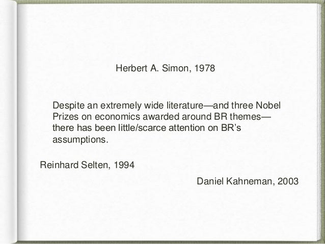 herbert a simon rational decision making Bounded rationality emerged as a critique of fully rational decision making what simon termed the behavioral theory of choice was an attempt to state the positive aspects of a the-ory of human choice based on scientific principles of observation and experiment rather than the postulation and deduction characteristic of theoretical economics.
