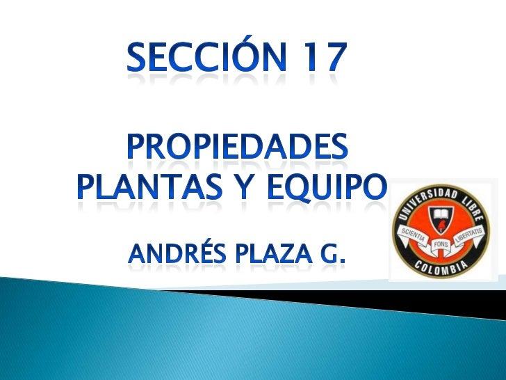 En sección 17 se aplicara a la contabilidad delas propiedades plantas y equipos, así como alas propiedades de inversión cu...