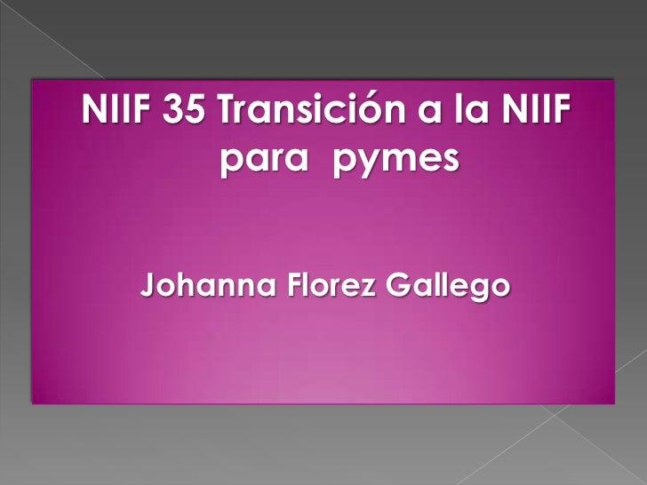 NIIF 35 Transición a la NIIF        para pymes   Johanna Florez Gallego
