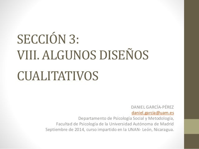 SECCIÓN 3:  VIII. ALGUNOS DISEÑOS  CUALITATIVOS  DANIEL GARCÍA-PÉREZ  daniel.garcia@uam.es  Departamento de Psicología Soc...