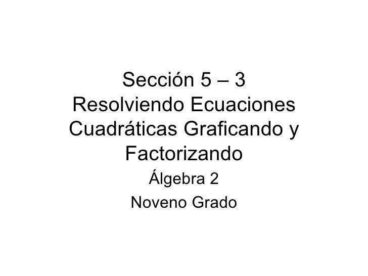 Sección 5 – 3 Resolviendo Ecuaciones Cuadráticas Graficando y Factorizando Álgebra 2 Noveno Grado