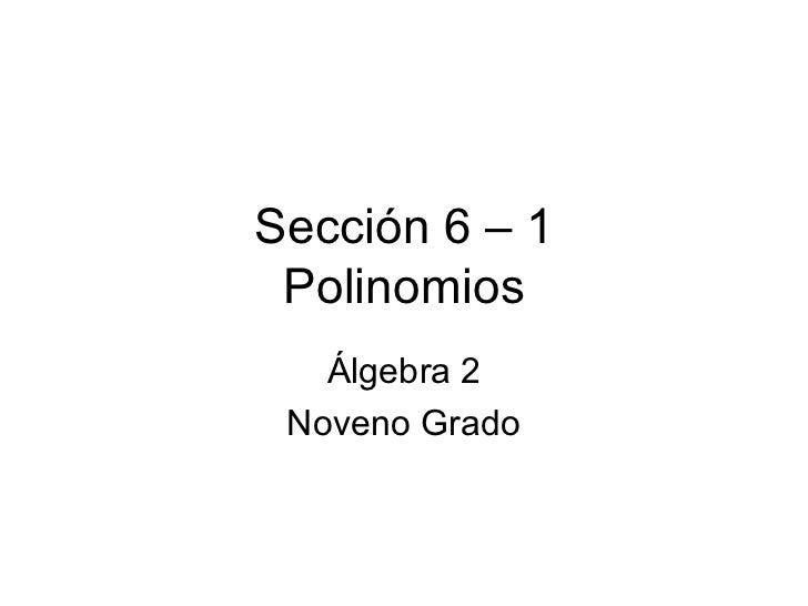 Sección 6 – 1 Polinomios Álgebra 2 Noveno Grado