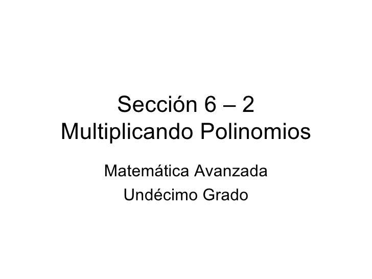 Sección 6 – 2 Multiplicando Polinomios Matemática Avanzada Undécimo Grado