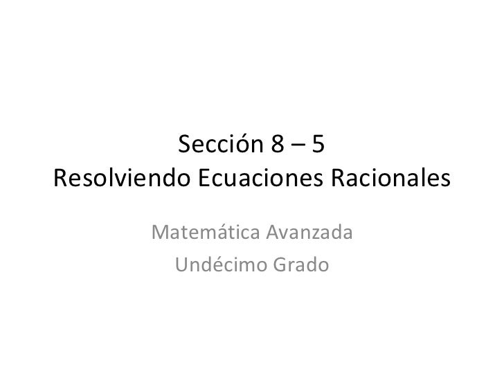 Sección 8 – 5 Resolviendo Ecuaciones Racionales Matemática Avanzada Undécimo Grado