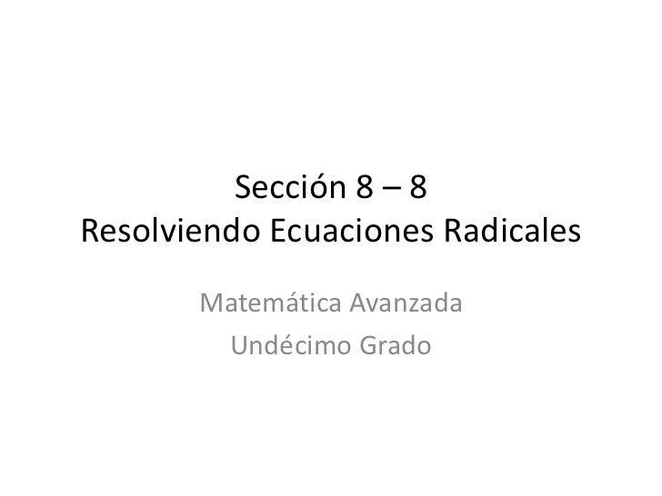 Sección 8 – 8 Resolviendo Ecuaciones Radicales        Matemática Avanzada         Undécimo Grado